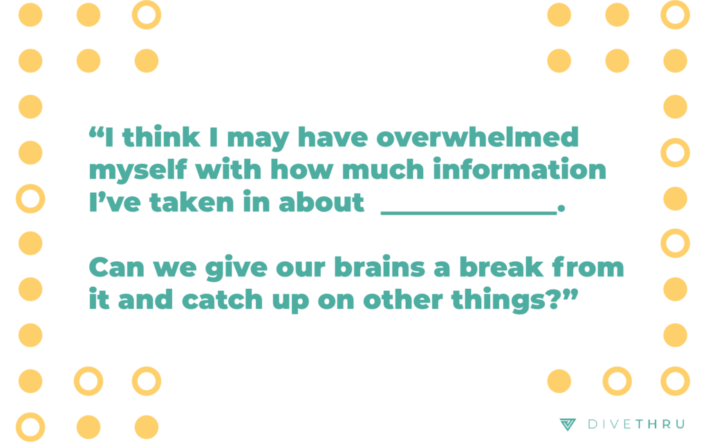"""The image has a quote that says """"I think I may have overwhelmed myself with how much information I've taken in about this topic. Can we give our brains a break from it and catch up on other things?"""""""