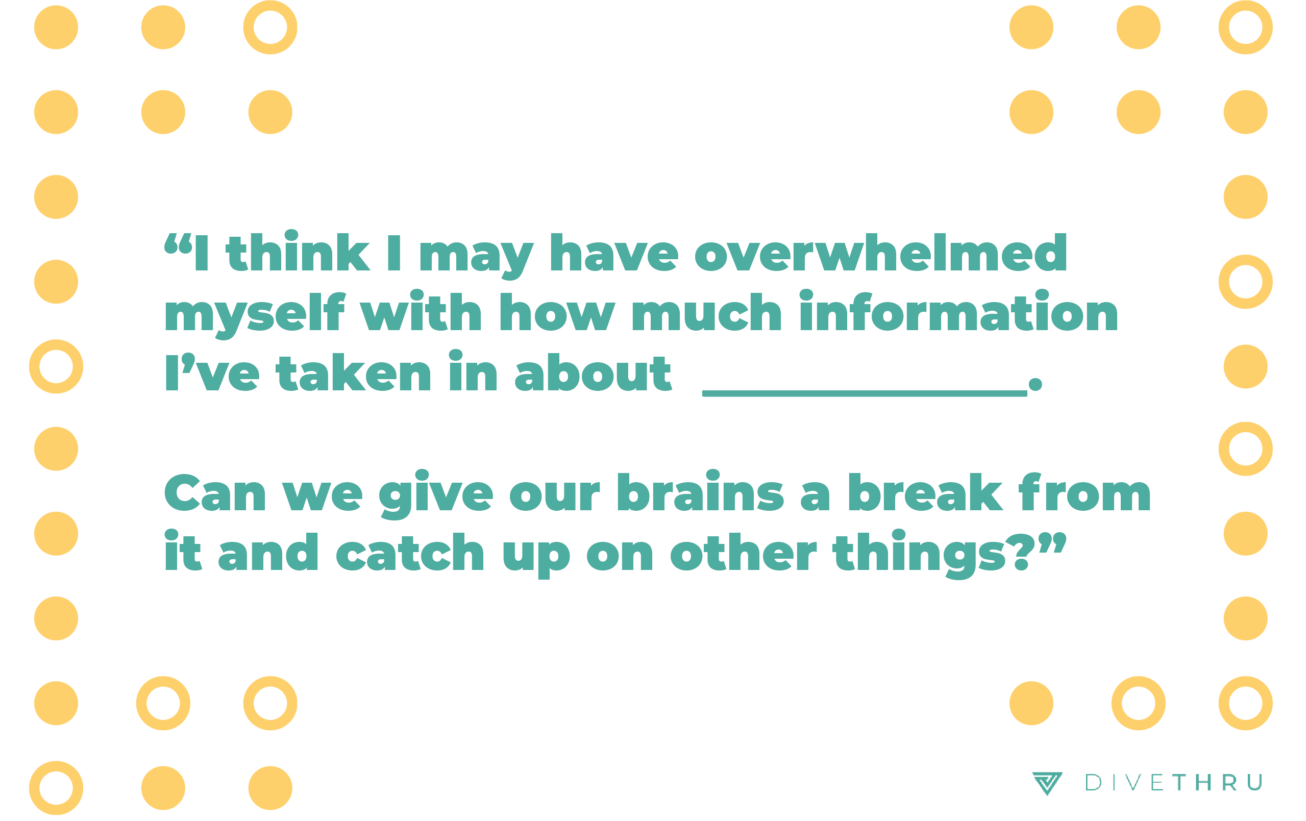 "The image has a quote that says ""I think I may have overwhelmed myself with how much information I've taken in about this topic. Can we give our brains a break from it and catch up on other things?"""
