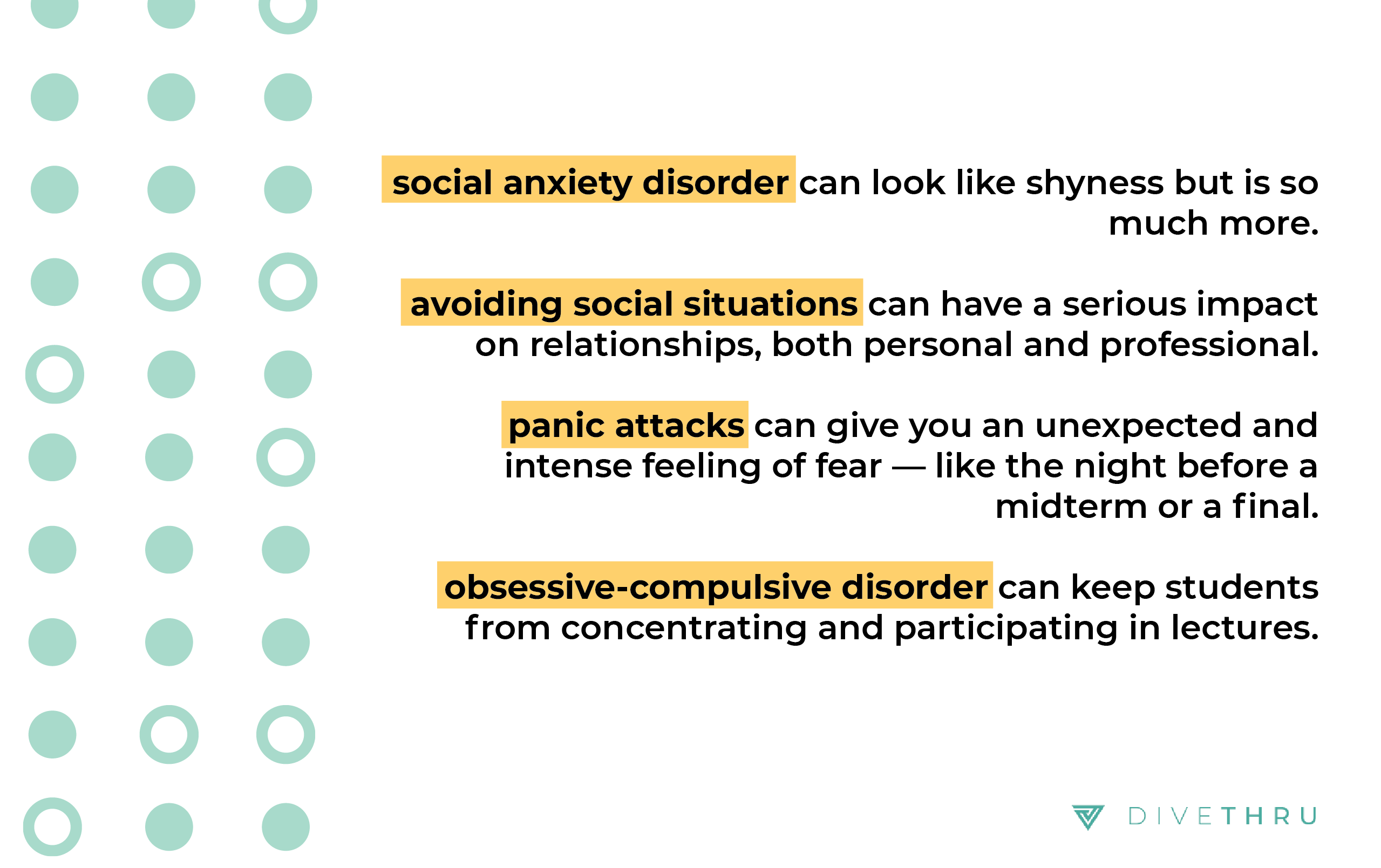 text: social anxiety disorder can look like shyness but it's so much more. avoiding social situations can have a serious impact on relationships, both personal and professional.  panic attacks can give you an intense and unexpected feeling of fear, like the night before a midterm exam. obsessive compulsive disorder can keep students from concentrating and participating in lectures.