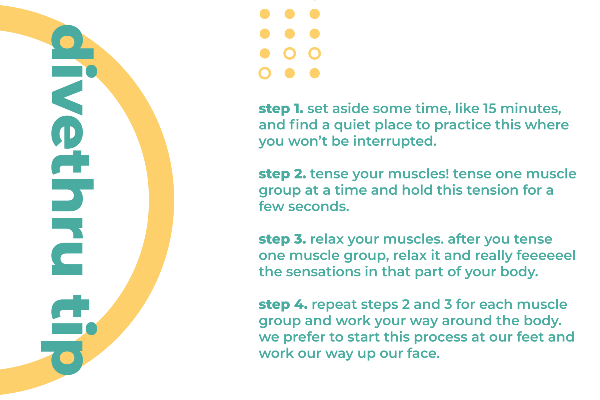 This image gives you a tip on how to deal with a physical sign of anxiety. Step 1. Set aside some time, like 15 minutes, and find a quiet place to practice this where you won't be interrupted. Step 2. Tense your muscles! Tense one muscle group at a time and hold this tension for a few seconds. Step 3. Relax your muscles. After you tense one muscle group, relax it and really feeeeeel the sensations in that part of your body. Step 4. Repeat steps 2 and 3 for each muscle group and work your way around the body. We prefer to start this process at our feet and work our way up our face.