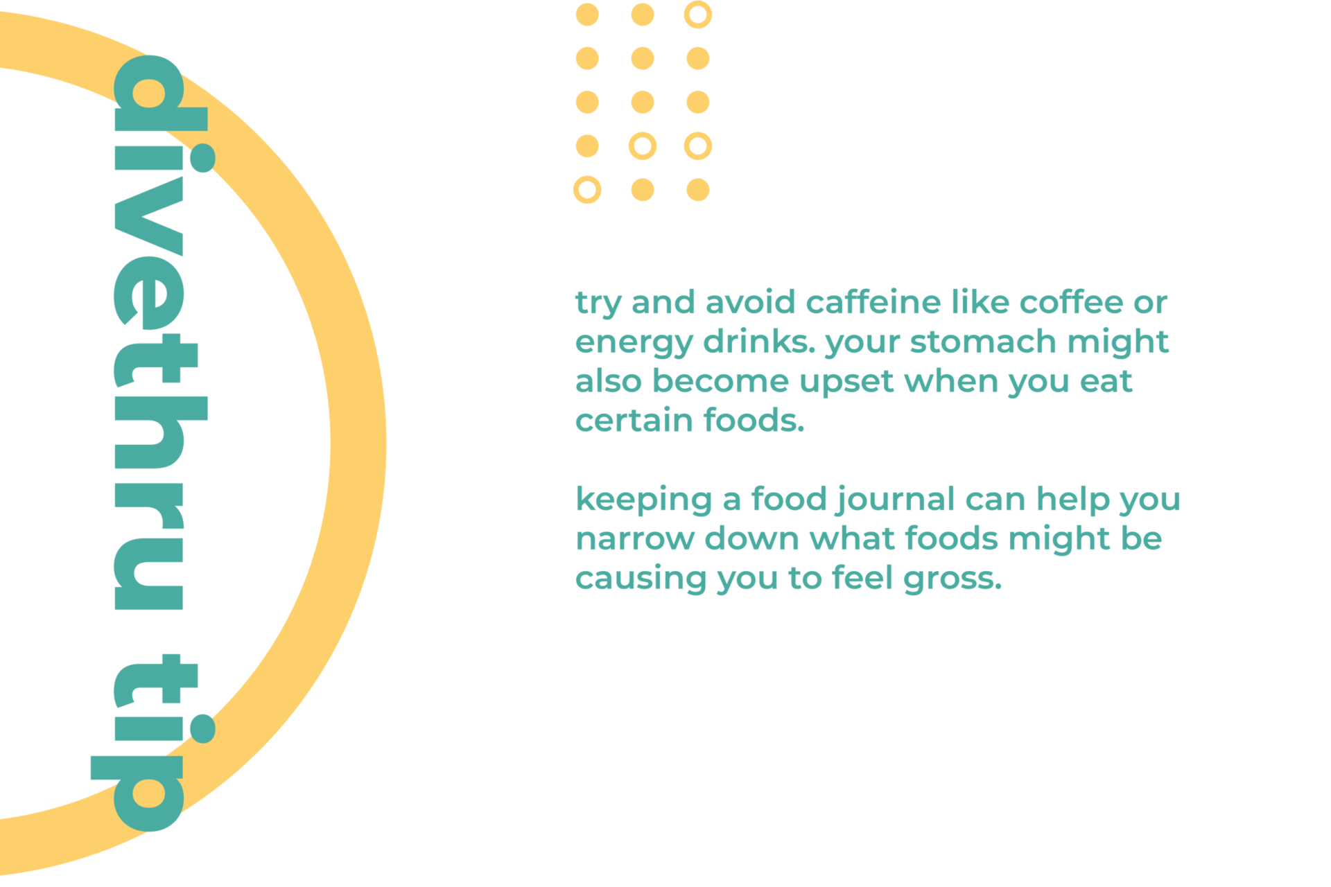 This image gives you a tip on how to deal with a physical sign of anxiety. Try and avoid caffeine like coffee or energy drinks. Your stomach might also become upset when you eat certain foods. Keeping a food journal can help you narrow down what foods might be causing you to feel gross.