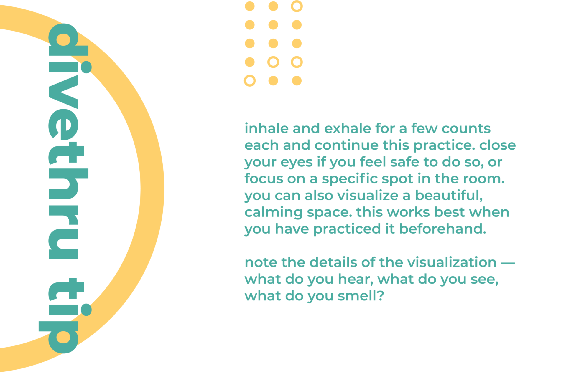 This image gives you a tip on how to deal with a physical sign of anxiety. Inhale and exhale for a few counts each and continue this practice. Close your eyes if you feel safe to do so, or focus on a specific spot in the room. You can also visualize a beautiful, calming space. This works best when you have practiced it beforehand. Note the details of the visualization — what do you hear, what do you see, what do you smell?